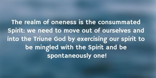 The realm of oneness is the consummated Spirit: we need to move out of ourselves and into the Triune God by exercising our spirit to be mingled with the Spirit and be spontaneously one!