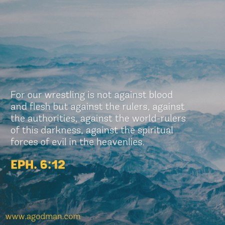 Eph. 6:12 For our wrestling is not against blood and flesh but against the rulers, against the authorities, against the world-rulers of this darkness, against the spiritual forces of evil in the heavenlies.