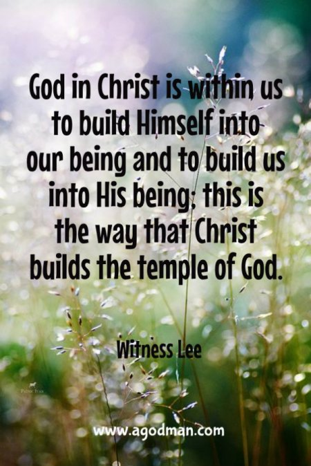 God in Christ is within us to build Himself into our being and to build us into His being; this is the way that Christ builds the temple of God. Witness Lee