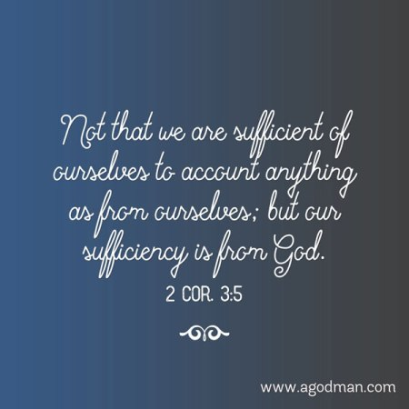 2 Cor. 3:5 Not that we are sufficient of ourselves to account anything as from ourselves; but our sufficiency is from God.