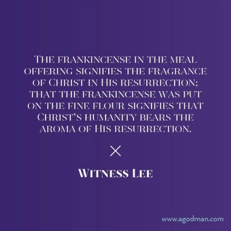 The frankincense in the meal offering signifies the fragrance of Christ in His resurrection; that the frankincense was put on the fine flour signifies that Christ's humanity bears the aroma of His resurrection. Witness Lee