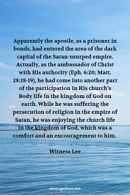 Apparently the apostle, as a prisoner in bonds, had entered the area of the dark capital of the Satan-usurped empire. Actually, as the ambassador of Christ with His authority (Eph. 6:20; Matt. 28:18-19), he had come into another part of the participation in His church's Body life in the kingdom of God on earth. While he was suffering the persecution of religion in the empire of Satan, he was enjoying the church life in the kingdom of God, which was a comfort and an encouragement to him. Witness Lee