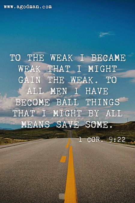 1 Cor. 9:22 To the weak I became weak that I might gain the weak. To all men I have become ball things that I might by all means save some.