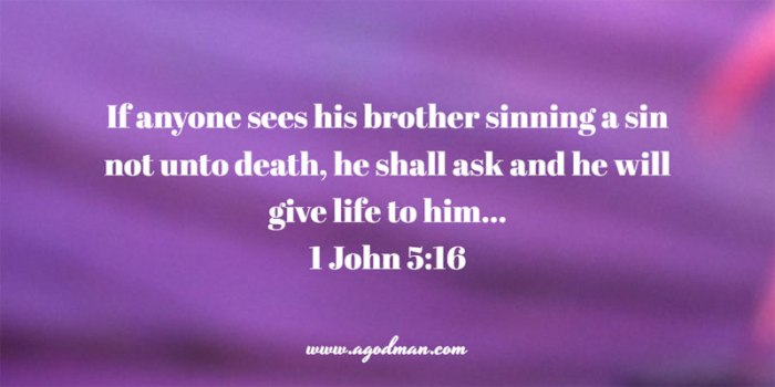 1 John 5:16 If anyone sees his brother sinning a sin not unto death, he shall ask and he will give life to him...