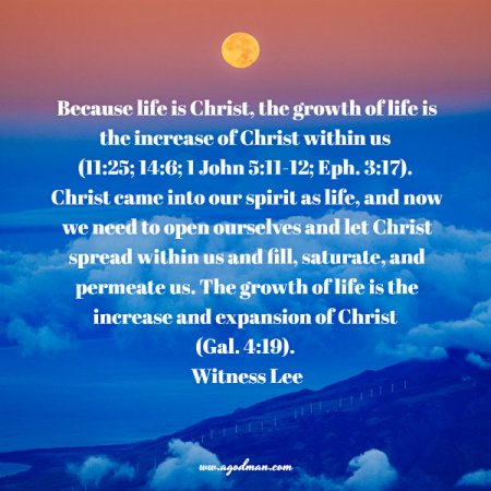 Because life is Christ, the growth of life is the increase of Christ within us (11:25; 14:6; 1 John 5:11-12; Eph. 3:17). Christ came into our spirit as life, and now we need to open ourselves and let Christ spread within us and fill, saturate, and permeate us. The growth of life is the increase and expansion of Christ (Gal. 4:19). Witness Lee