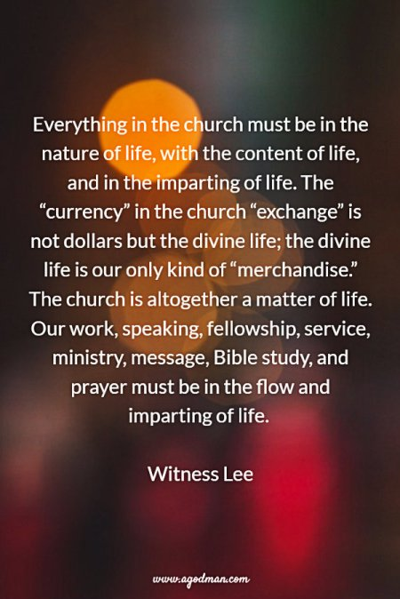"""Everything in the church must be in the nature of life, with the content of life, and in the imparting of life. The """"currency"""" in the church """"exchange"""" is not dollars but the divine life; the divine life is our only kind of """"merchandise."""" The church is altogether a matter of life. Our work, speaking, fellowship, service, ministry, message, Bible study, and prayer must be in the flow and imparting of life. Witness Lee"""