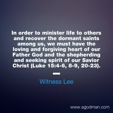 In order to minister life to others and recover the dormant saints among us, we must have the loving and forgiving heart of our Father God and the shepherding and seeking spirit of our Savior Christ (Luke 15:4-6, 8-9, 20-23). Witness Lee