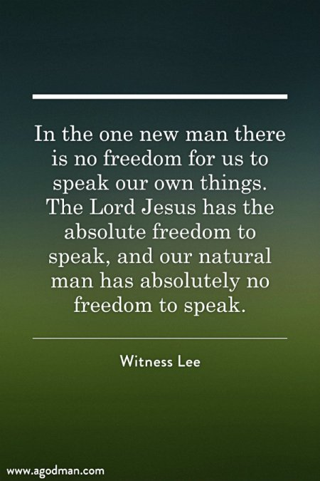In the one new man there is no freedom for us to speak our own things. The Lord Jesus has the absolute freedom to speak, and our natural man has absolutely no freedom to speak. Witness Lee