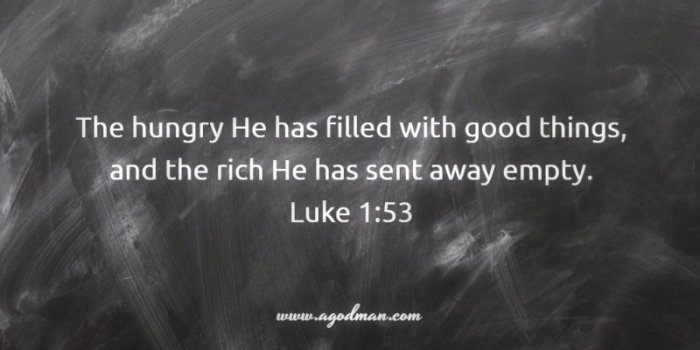 Luke 1:53 The hungry He has filled with good things, and the rich He has sent away empty.