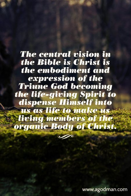 The central vision in the Bible is Christ is the embodiment and expression of the Triune God becoming the life-giving Spirit to dispense Himself into us as life to make us living members of the organic Body of Christ.