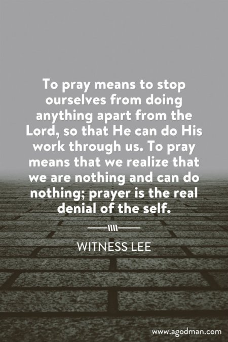 To pray means to stop ourselves from doing anything apart from the Lord, so that He can do His work through us. To pray means that we realize that we are nothing and can do nothing; prayer is the real denial of the self. Witness Lee