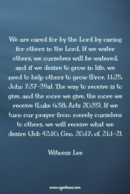 We are cared for by the Lord by caring for others in the Lord. If we water others, we ourselves will be watered, and if we desire to grow in life, we need to help others to grow (Prov. 11:25; John 7:37-39a). The way to receive is to give, and the more we give, the more we receive (Luke 6:38; Acts 20:35). If we turn our prayer from merely ourselves to others, we will receive what we desire (Job 42:10; Gen. 20:17; cf. 21:1-2). Witness Lee