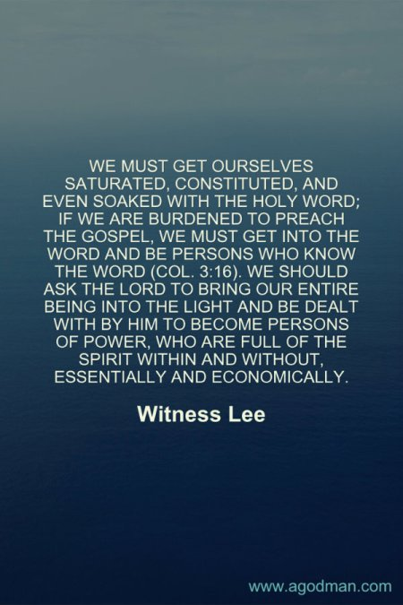 We must get ourselves saturated, constituted, and even soaked with the holy Word; if we are burdened to preach the gospel, we must get into the Word and be persons who know the Word (Col. 3:16). We should ask the Lord to bring our entire being into the light and be dealt with by Him to become persons of power, who are full of the Spirit within and without, essentially and economically. Witness Lee