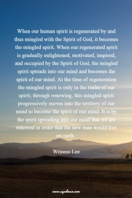 When our human spirit is regenerated by and thus mingled with the Spirit of God, it becomes the mingled spirit. When our regenerated spirit is gradually enlightened, motivated, inspired, and occupied by the Spirit of God, the mingled spirit spreads into our mind and becomes the spirit of our mind. At the time of regeneration the mingled spirit is only in the realm of our spirit; through renewing, this mingled spirit progressively moves into the territory of our mind to become the spirit of our mind. It is by the spirit spreading into our mind that we are renewed in order that the new man would live on earth. Witness Lee