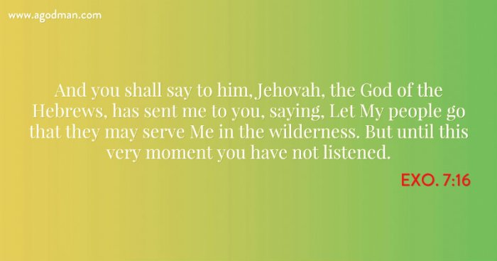 Exo. 7:16 And you shall say to him, Jehovah, the God of the Hebrews, has sent me to you, saying, Let My people go that they may serve Me in the wilderness. But until this very moment you have not listened.