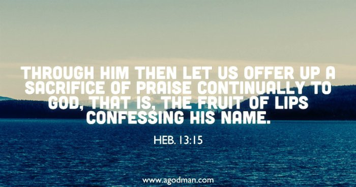 Heb. 13:15 Through Him then let us offer up a sacrifice of praise continually to God, that is, the fruit of lips confessing His name.