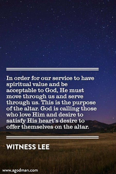In order for our service to have spiritual value and be acceptable to God, He must move through us and serve through us. This is the purpose of the altar. God is calling those who love Him and desire to satisfy His heart's desire to offer themselves on the altar. Witness Lee