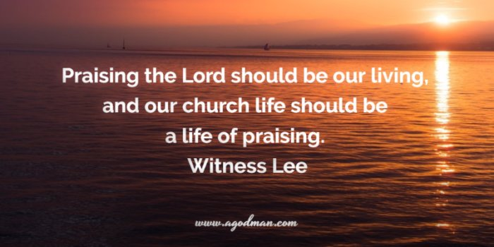 Praising the Lord should be our living, and our church life should be a life of praising. Witness Lee