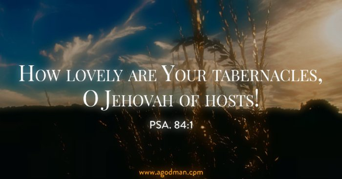 Psa. 84:1 How lovely are Your tabernacles, O Jehovah of hosts!