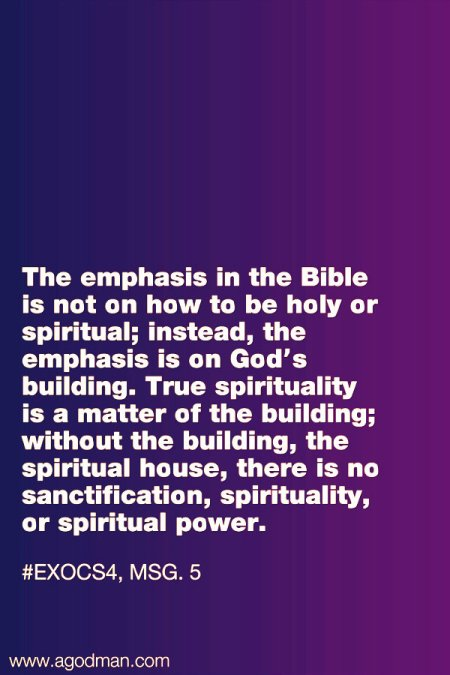The emphasis in the Bible is not on how to be holy or spiritual; instead, the emphasis is on God's building. True spirituality is a matter of the building; without the building, the spiritual house, there is no sanctification, spirituality, or spiritual power. #ExoCS4, msg. 5