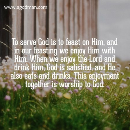 To serve God is to feast on Him, and in our feasting we enjoy Him with Him. When we enjoy the Lord and drink Him, God is satisfied, and He also eats and drinks. This enjoyment together is worship to God. M.C.