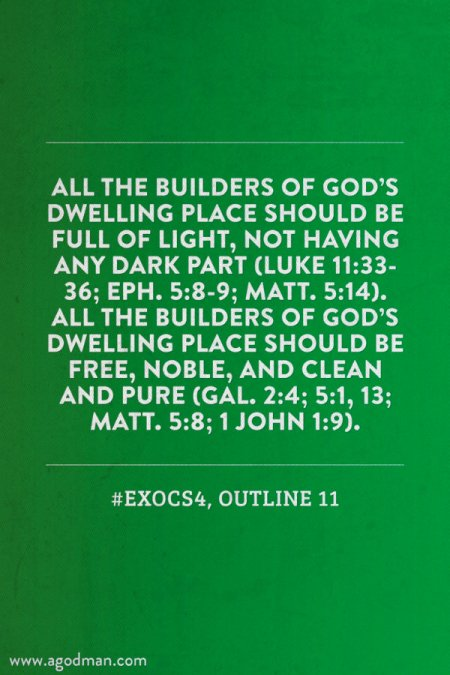 All the builders of God's dwelling place should be full of light, not having any dark part (Luke 11:33-36; Eph. 5:8-9; Matt. 5:14). All the builders of God's dwelling place should be free, noble, and clean and pure (Gal. 2:4; 5:1, 13; Matt. 5:8; 1 John 1:9). #ExoCS4, outline 11