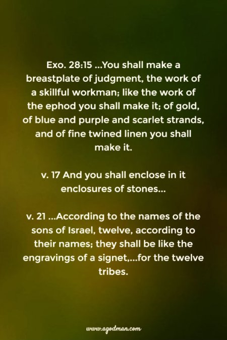 Exo. 28:15 ...You shall make a breastplate of judgment, the work of a skillful workman; like the work of the ephod you shall make it; of gold, of blue and purple and scarlet strands, and of fine twined linen you shall make it. 17 And you shall enclose in it enclosures of stones... 21 ...According to the names of the sons of Israel, twelve, according to their names; they shall be like the engravings of a signet,...for the twelve tribes.