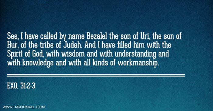 Exo. 31:2-3 See, I have called by name Bezalel the son of Uri, the son of Hur, of the tribe of Judah. And I have filled him with the Spirit of God, with wisdom and with understanding and with knowledge and with all kinds of workmanship.
