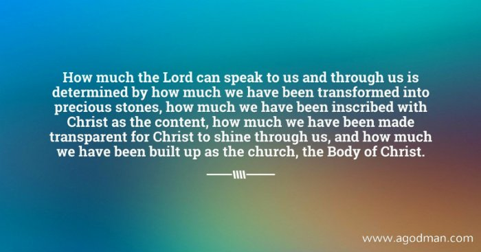 How much the Lord can speak to us and through us is determined by how much we have been transformed into precious stones, how much we have been inscribed with Christ as the content, how much we have been made transparent for Christ to shine through us, and how much we have been built up as the church, the Body of Christ.