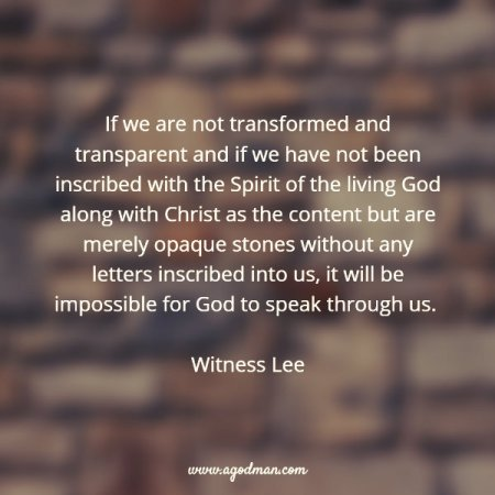 If we are not transformed and transparent and if we have not been inscribed with the Spirit of the living God along with Christ as the content but are merely opaque stones without any letters inscribed into us, it will be impossible for God to speak through us. Witness Lee