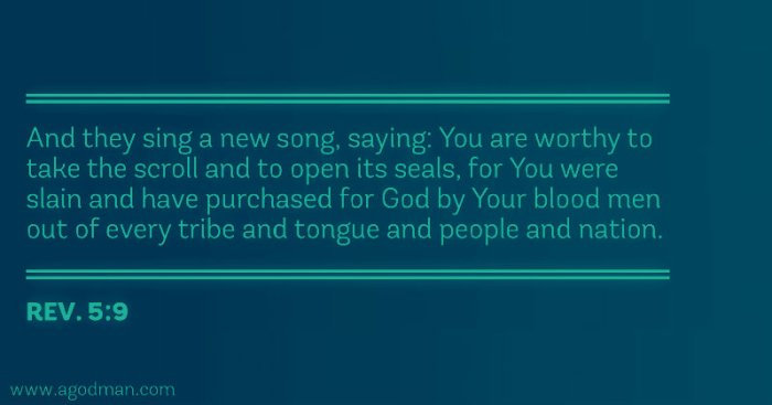 Rev. 5:9 And they sing a new song, saying: You are worthy to take the scroll and to open its seals, for You were slain and have purchased for God by Your blood men out of every tribe and tongue and people and nation.