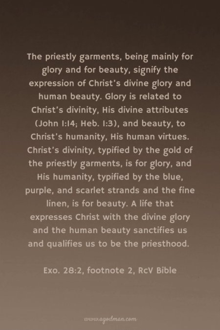 The priestly garments, being mainly for glory and for beauty, signify the expression of Christ's divine glory and human beauty. Glory is related to Christ's divinity, His divine attributes (John 1:14; Heb. 1:3), and beauty, to Christ's humanity, His human virtues. Christ's divinity, typified by the gold of the priestly garments, is for glory, and His humanity, typified by the blue, purple, and scarlet strands and the fine linen, is for beauty. A life that expresses Christ with the divine glory and the human beauty sanctifies us and qualifies us to be the priesthood. (Exo. 28:2, footnote 2, RcV Bible)