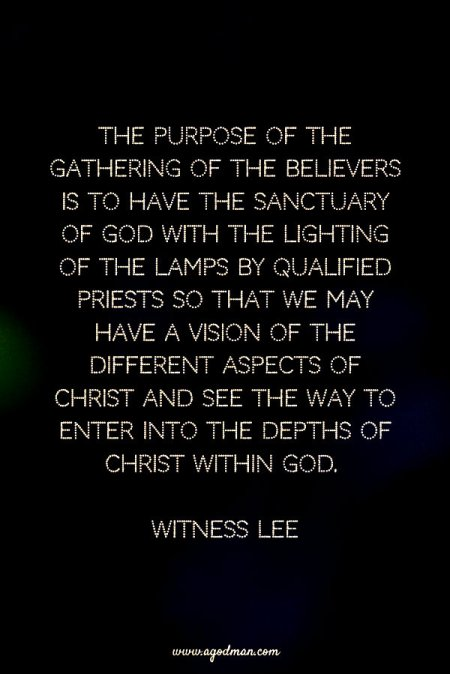 The purpose of the gathering of the believers is to have the sanctuary of God with the lighting of the lamps by qualified priests so that we may have a vision of the different aspects of Christ and see the way to enter into the depths of Christ within God. Witness Lee