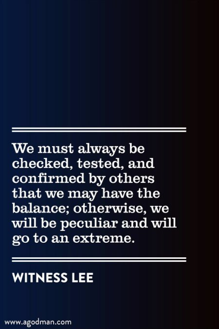 We must always be checked, tested, and confirmed by others that we may have the balance; otherwise, we will be peculiar and will go to an extreme. Witness Lee