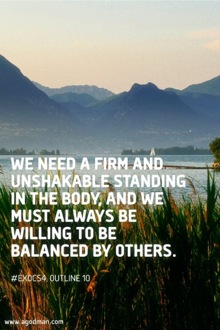 We need a firm and unshakable standing in the Body, and we must always be willing to be balanced by others. #ExoCS4, outline 10