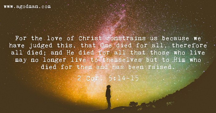 2 Cor. 5:14-15 For the love of Christ constrains us because we have judged this, that One died for all, therefore all died; and He died for all that those who live may no longer live to themselves but to Him who died for them and has been raised.