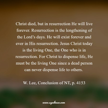 Christ died, but in resurrection He will live forever. Resurrection is the lengthening of the Lord's days. He will exist forever and ever in His resurrection. Jesus Christ today is the living One, the One who is in resurrection. For Christ to dispense life, He must be the living One since a dead person can never dispense life to others. W. Lee, Conclusion of NT, p. 4153