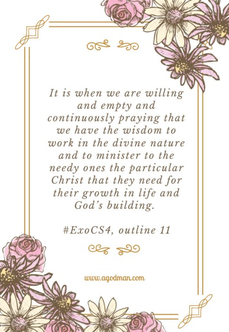 It is when we are willing and empty and continuously praying that we have the wisdom to work in the divine nature and to minister to the needy ones the particular Christ that they need for their growth in life and God's building. #ExoCS4, outline 11