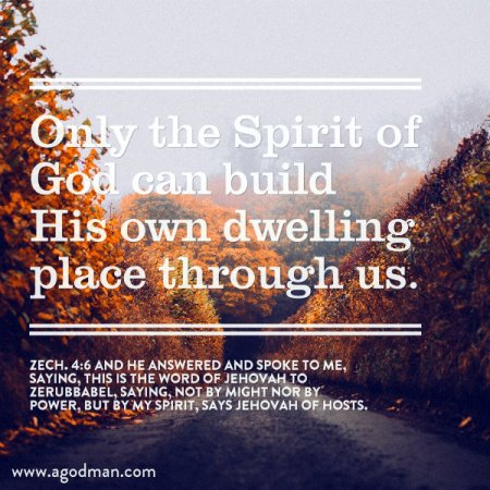 Only the Spirit of God can build His own dwelling place through us. Zech. 4:6 And he answered and spoke to me, saying, This is the word of Jehovah to Zerubbabel, saying, Not by might nor by power, but by My Spirit, says Jehovah of hosts.