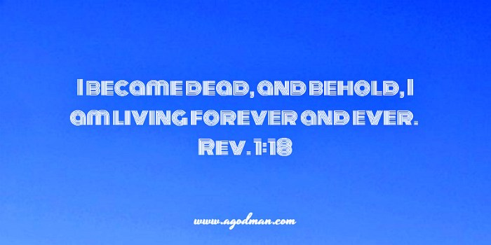 Rev. 1:18 I became dead, and behold, I am living forever and ever.