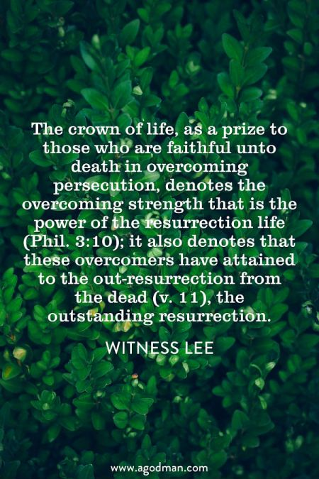 The crown of life, as a prize to those who are faithful unto death in overcoming persecution, denotes the overcoming strength that is the power of the resurrection life (Phil. 3:10); it also denotes that these overcomers have attained to the out-resurrection from the dead (v. 11), the outstanding resurrection. Witness Lee