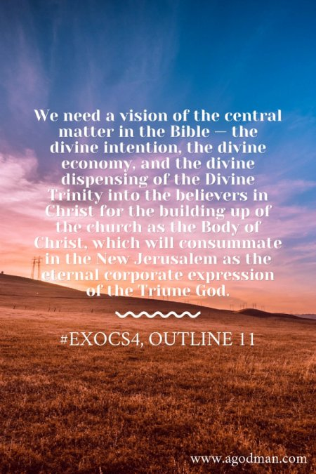 We need a vision of the central matter in the Bible — the divine intention, the divine economy, and the divine dispensing of the Divine Trinity into the believers in Christ for the building up of the church as the Body of Christ, which will consummate in the New Jerusalem as the eternal corporate expression of the Triune God. #ExoCS4, outline 11