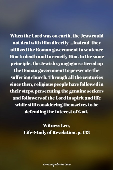 When the Lord was on earth, the Jews could not deal with Him directly....Instead, they utilized the Roman government to sentence Him to death and to crucify Him. In the same principle, the Jewish synagogues stirred up the Roman government to persecute the suffering church. Through all the centuries since then, religious people have followed in their steps, persecuting the genuine seekers and followers of the Lord in spirit and life while still considering themselves to be defending the interest of God. W. Lee, Life-Study of Revelation, p. 133