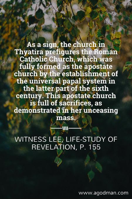 As a sign, the church in Thyatira prefigures the Roman Catholic Church, which was fully formed as the apostate church by the establishment of the universal papal system in the latter part of the sixth century. This apostate church is full of sacrifices, as demonstrated in her unceasing mass. Witness Lee, Life-study of Revelation, p. 155
