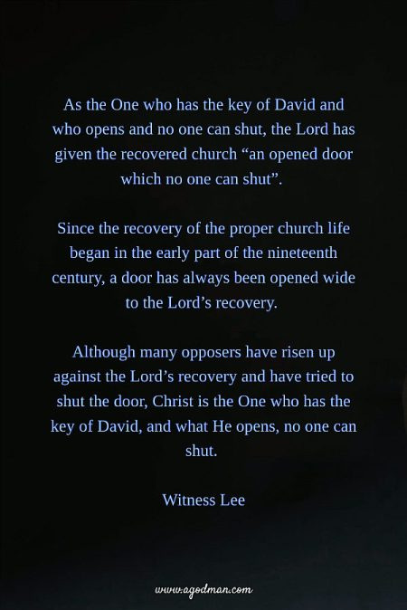 """As the One who has the key of David and who opens and no one can shut, the Lord has given the recovered church """"an opened door which no one can shut"""". Since the recovery of the proper church life began in the early part of the nineteenth century, a door has always been opened wide to the Lord's recovery. Although many opposers have risen up against the Lord's recovery and have tried to shut the door, Christ is the One who has the key of David, and what He opens, no one can shut. Witness Lee"""