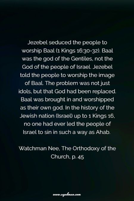 Jezebel seduced the people to worship Baal (1 Kings 16:30-32). Baal was the god of the Gentiles, not the God of the people of Israel. Jezebel told the people to worship the image of Baal. The problem was not just idols, but that God had been replaced. Baal was brought in and worshipped as their own god. In the history of the Jewish nation (Israel) up to 1 Kings 16, no one had ever led the people of Israel to sin in such a way as Ahab. Watchman Nee, The Orthodoxy of the Church, p. 45