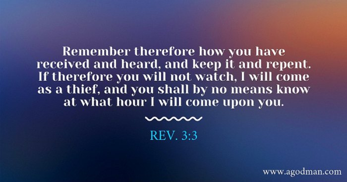Rev. 3:3 Remember therefore how you have received and heard, and keep it and repent. If therefore you will not watch, I will come as a thief, and you shall by no means know at what hour I will come upon you.