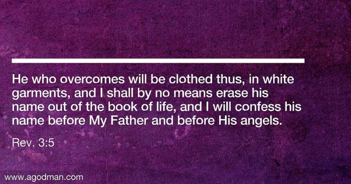 Rev. 3:5 He who overcomes will be clothed thus, in white garments, and I shall by no means erase his name out of the book of life, and I will confess his name before My Father and before His angels.