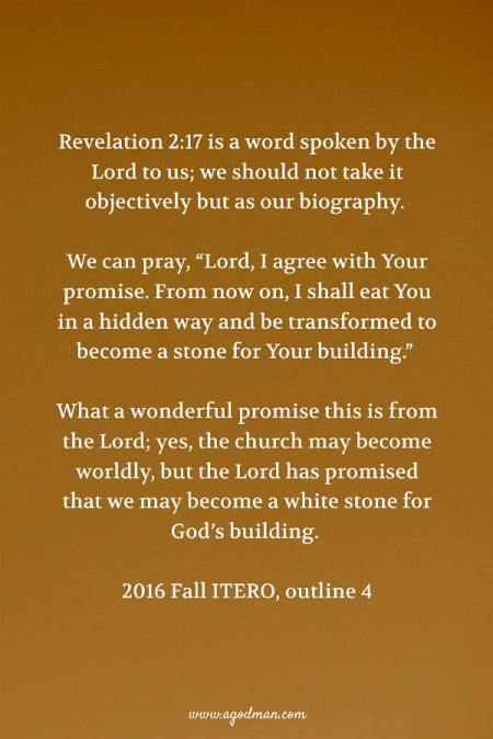 """Revelation 2:17 is a word spoken by the Lord to us; we should not take it objectively but as our biography. We can pray, """"Lord, I agree with Your promise. From now on, I shall eat You in a hidden way and be transformed to become a stone for Your building."""" What a wonderful promise this is from the Lord; yes, the church may become worldly, but the Lord has promised that we may become a white stone for God's building. 2016 Fall ITERO, outline 4"""