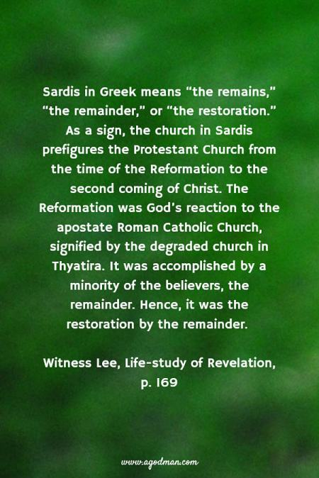 """Sardis in Greek means """"the remains,"""" """"the remainder,"""" or """"the restoration."""" As a sign, the church in Sardis prefigures the Protestant Church from the time of the Reformation to the second coming of Christ. The Reformation was God's reaction to the apostate Roman Catholic Church, signified by the degraded church in Thyatira. It was accomplished by a minority of the believers, the remainder. Hence, it was the restoration by the remainder. W. Lee, Life-study of Revelation, p. 169"""